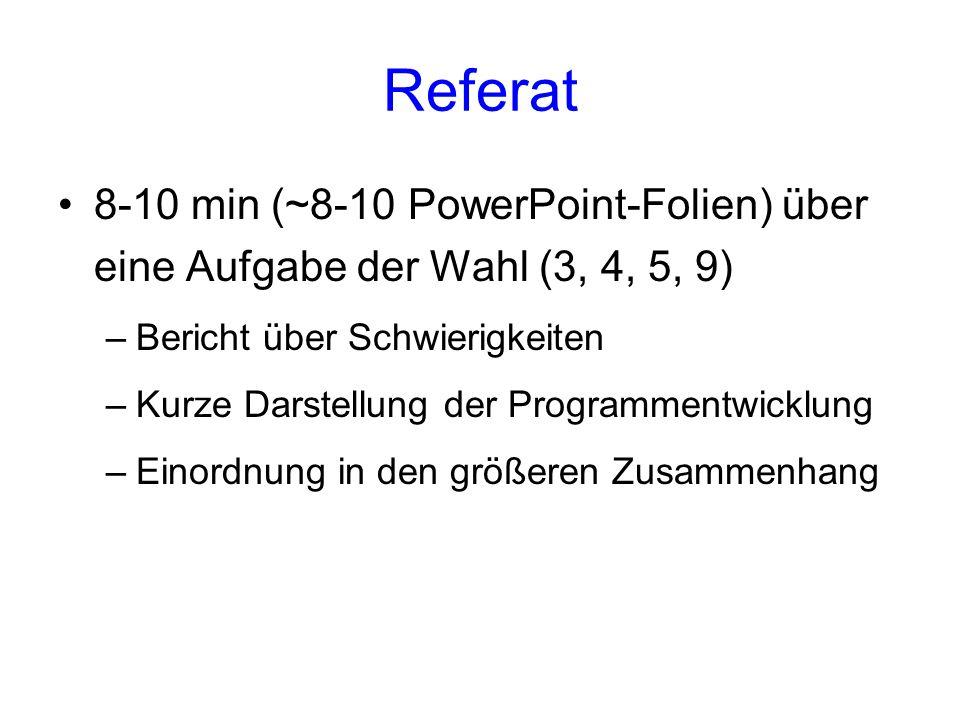 Referat 8-10 min (~8-10 PowerPoint-Folien) über eine Aufgabe der Wahl (3, 4, 5, 9) –Bericht über Schwierigkeiten –Kurze Darstellung der Programmentwic