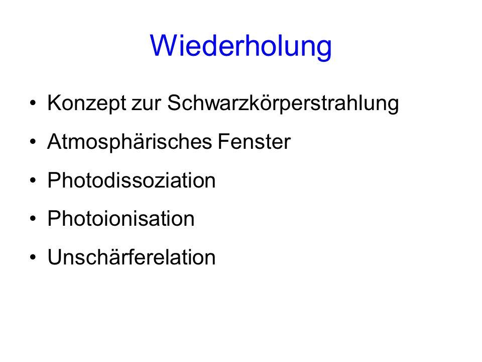 Wiederholung Konzept zur Schwarzkörperstrahlung Atmosphärisches Fenster Photodissoziation Photoionisation Unschärferelation
