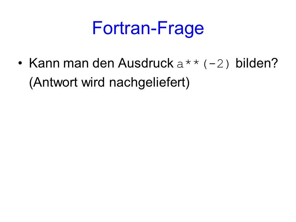 Kann man den Ausdruck a**(-2) bilden? (Antwort wird nachgeliefert) Fortran-Frage