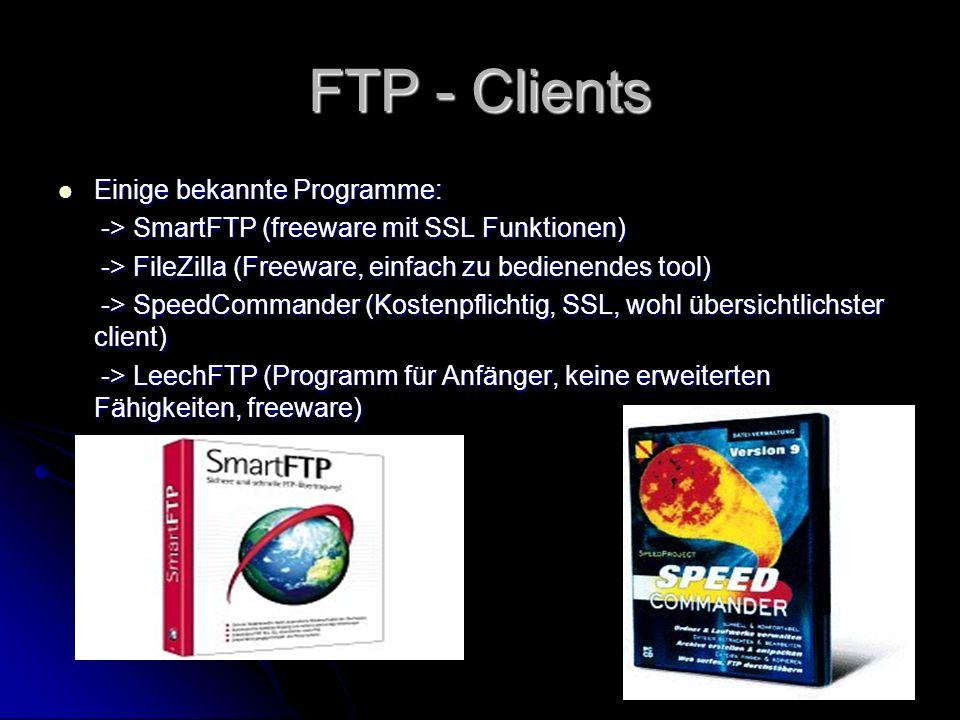 FTP - Clients Einige bekannte Programme: Einige bekannte Programme: -> SmartFTP (freeware mit SSL Funktionen) -> SmartFTP (freeware mit SSL Funktionen) -> FileZilla (Freeware, einfach zu bedienendes tool) -> FileZilla (Freeware, einfach zu bedienendes tool) -> SpeedCommander (Kostenpflichtig, SSL, wohl übersichtlichster client) -> SpeedCommander (Kostenpflichtig, SSL, wohl übersichtlichster client) -> LeechFTP (Programm für Anfänger, keine erweiterten Fähigkeiten, freeware) -> LeechFTP (Programm für Anfänger, keine erweiterten Fähigkeiten, freeware)