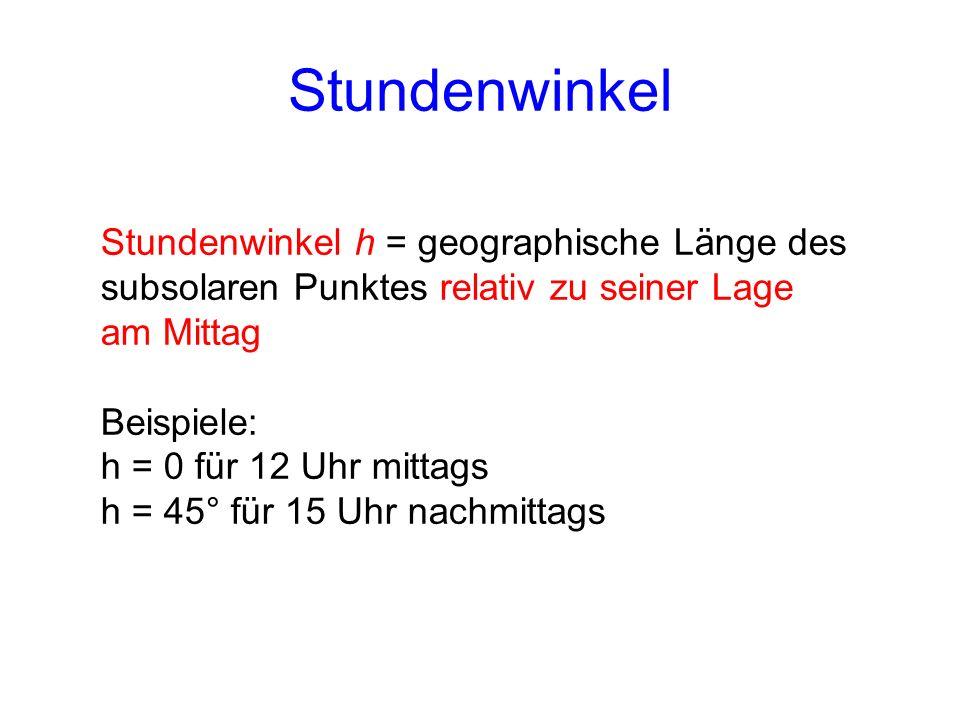 Stundenwinkel Stundenwinkel h = geographische Länge des subsolaren Punktes relativ zu seiner Lage am Mittag Beispiele: h = 0 für 12 Uhr mittags h = 45