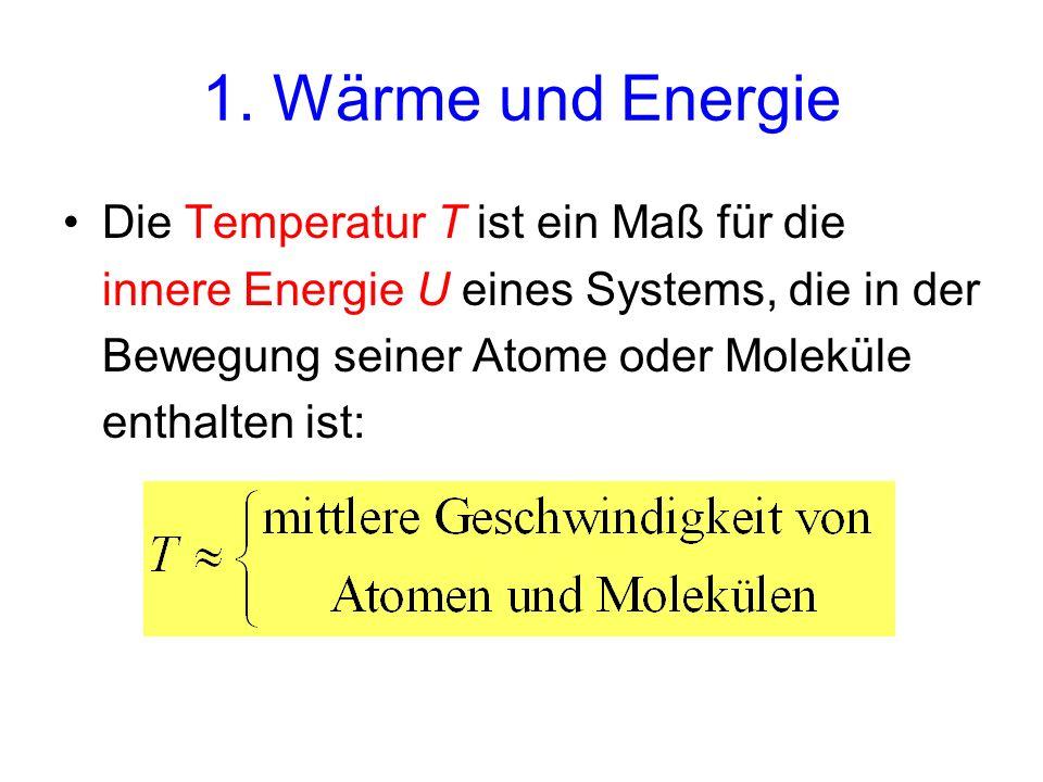 1. Wärme und Energie Die Temperatur T ist ein Maß für die innere Energie U eines Systems, die in der Bewegung seiner Atome oder Moleküle enthalten ist