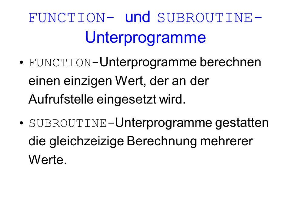 FUNCTION- und SUBROUTINE- Unterprogramme FUNCTION- Unterprogramme berechnen einen einzigen Wert, der an der Aufrufstelle eingesetzt wird. SUBROUTINE-