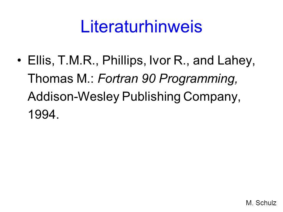 Literaturhinweis Ellis, T.M.R., Phillips, Ivor R., and Lahey, Thomas M.: Fortran 90 Programming, Addison-Wesley Publishing Company, 1994. M. Schulz