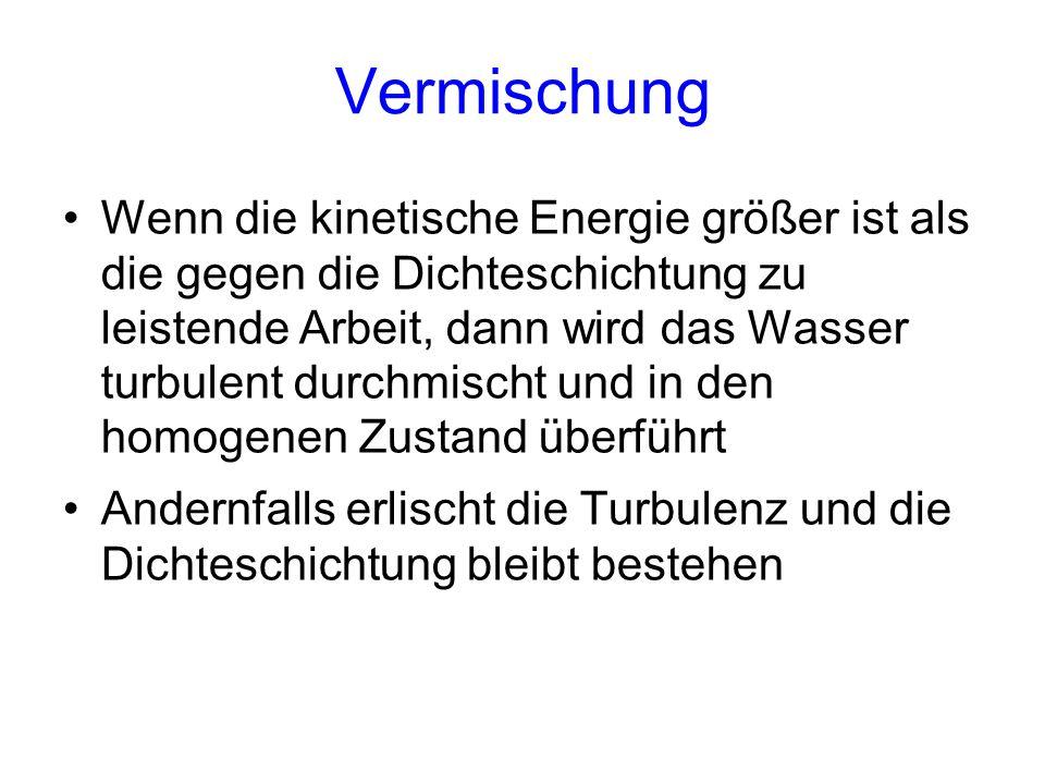 Vermischung Wenn die kinetische Energie größer ist als die gegen die Dichteschichtung zu leistende Arbeit, dann wird das Wasser turbulent durchmischt und in den homogenen Zustand überführt Andernfalls erlischt die Turbulenz und die Dichteschichtung bleibt bestehen