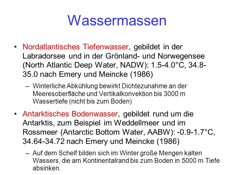 Wassermassen Nordatlantisches Tiefenwasser, gebildet in der Labradorsee und in der Grönland- und Norwegensee (North Atlantic Deep Water, NADW): 1.5-4.0°C, 34.8- 35.0 nach Emery und Meincke (1986) –Winterliche Abkühlung bewirkt Dichtezunahme an der Meeresoberfläche und Vertikalkonvektion bis 3000 m Wassertiefe (nicht bis zum Boden) Antarktisches Bodenwasser, gebildet rund um die Antarktis, zum Beispiel im Weddellmeer und im Rossmeer (Antarctic Bottom Water, AABW): -0.9-1.7°C, 34.64-34.72 nach Emery und Meincke (1986) –Auf dem Schelf bilden sich im Winter große Mengen kalten Wassers, die am Kontinentalrand bis zum Boden in 5000 m Tiefe absinken.