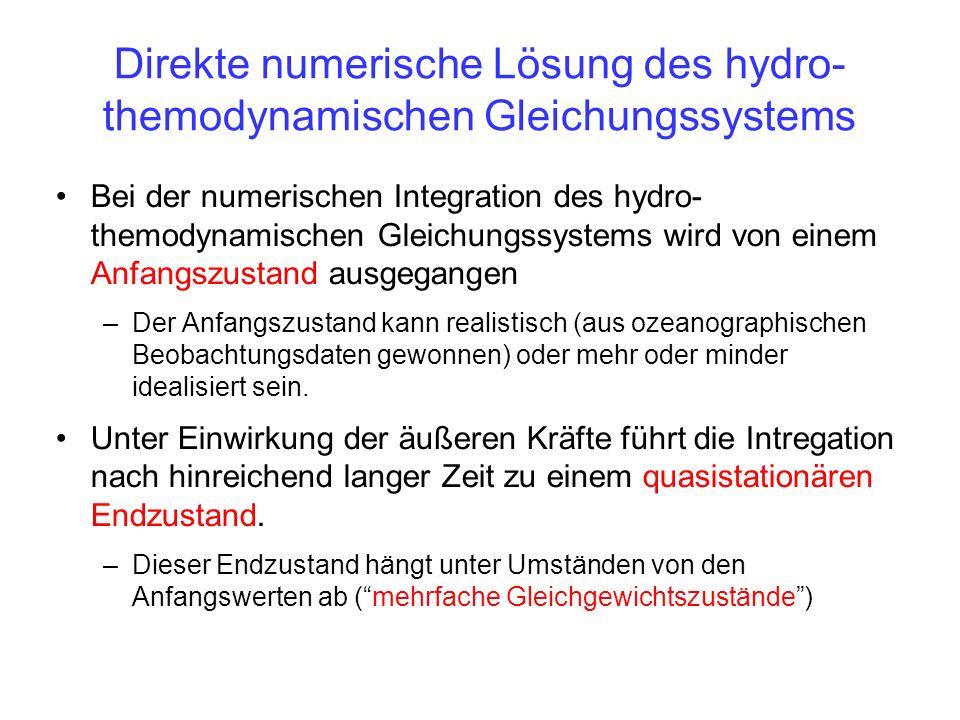 Direkte numerische Lösung des hydro- themodynamischen Gleichungssystems Bei der numerischen Integration des hydro- themodynamischen Gleichungssystems wird von einem Anfangszustand ausgegangen –Der Anfangszustand kann realistisch (aus ozeanographischen Beobachtungsdaten gewonnen) oder mehr oder minder idealisiert sein.