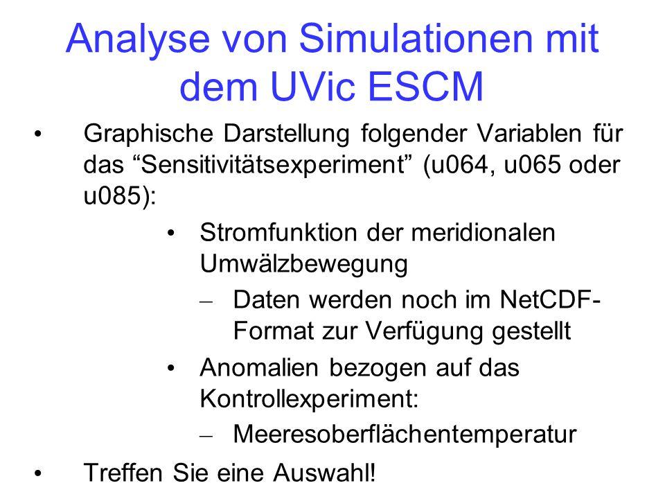 Analyse von Simulationen mit dem UVic ESCM Graphische Darstellung folgender Variablen für das Sensitivitätsexperiment (u064, u065 oder u085): Stromfunktion der meridionalen Umwälzbewegung – Daten werden noch im NetCDF- Format zur Verfügung gestellt Anomalien bezogen auf das Kontrollexperiment: – Meeresoberflächentemperatur Treffen Sie eine Auswahl!