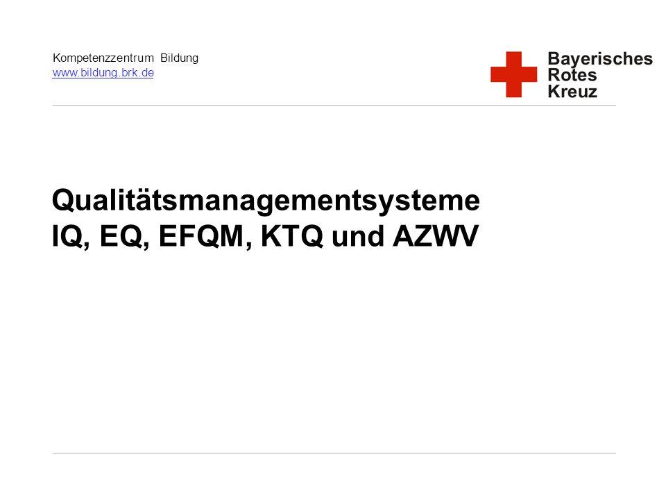 Kompetenzzentrum Bildung www.bildung.brk.de www.bildung.brk.de Qualitätsmanagementsysteme IQ, EQ, EFQM, KTQ und AZWV