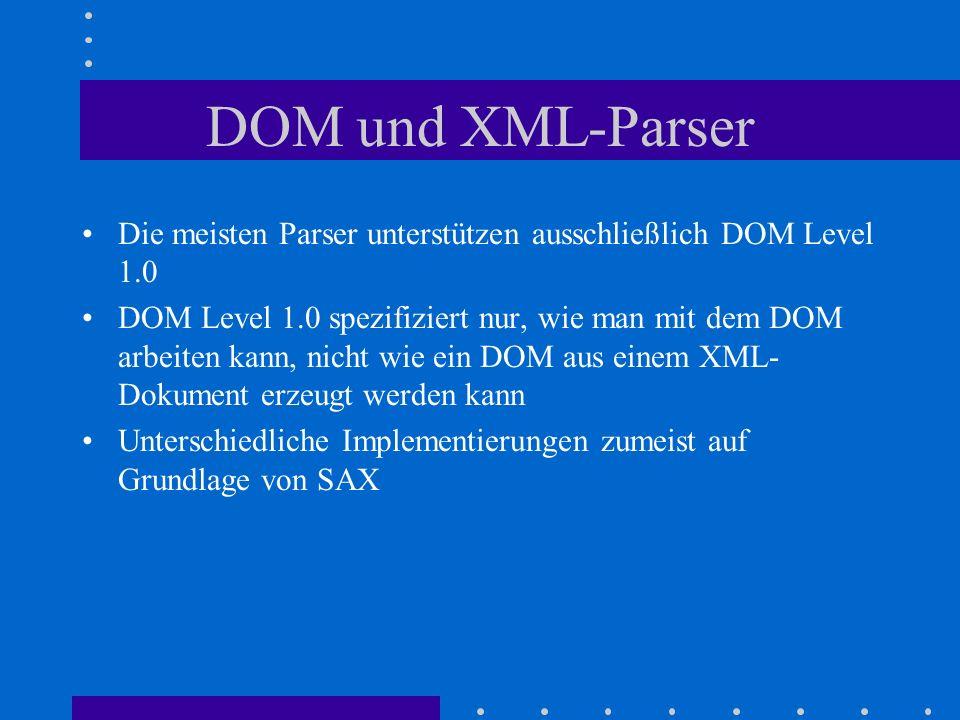 DOM und XML-Parser Die meisten Parser unterstützen ausschließlich DOM Level 1.0 DOM Level 1.0 spezifiziert nur, wie man mit dem DOM arbeiten kann, nicht wie ein DOM aus einem XML- Dokument erzeugt werden kann Unterschiedliche Implementierungen zumeist auf Grundlage von SAX