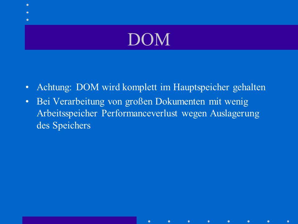DOM Achtung: DOM wird komplett im Hauptspeicher gehalten Bei Verarbeitung von großen Dokumenten mit wenig Arbeitsspeicher Performanceverlust wegen Auslagerung des Speichers