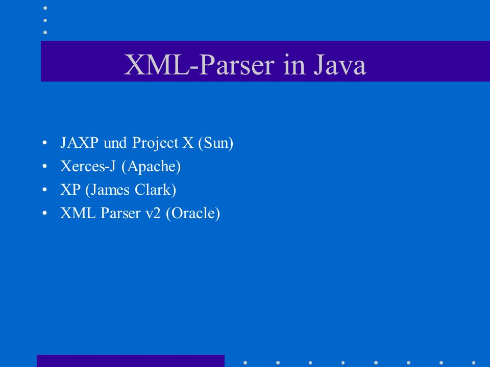 XML-Parser in Java JAXP und Project X (Sun) Xerces-J (Apache) XP (James Clark) XML Parser v2 (Oracle)