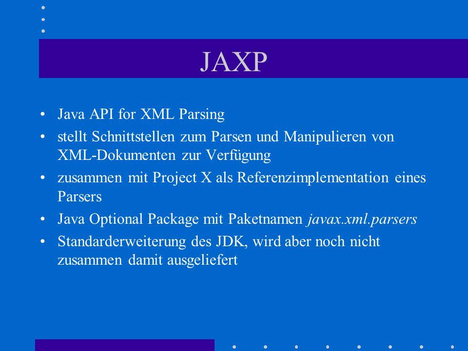 JAXP Java API for XML Parsing stellt Schnittstellen zum Parsen und Manipulieren von XML-Dokumenten zur Verfügung zusammen mit Project X als Referenzimplementation eines Parsers Java Optional Package mit Paketnamen javax.xml.parsers Standarderweiterung des JDK, wird aber noch nicht zusammen damit ausgeliefert