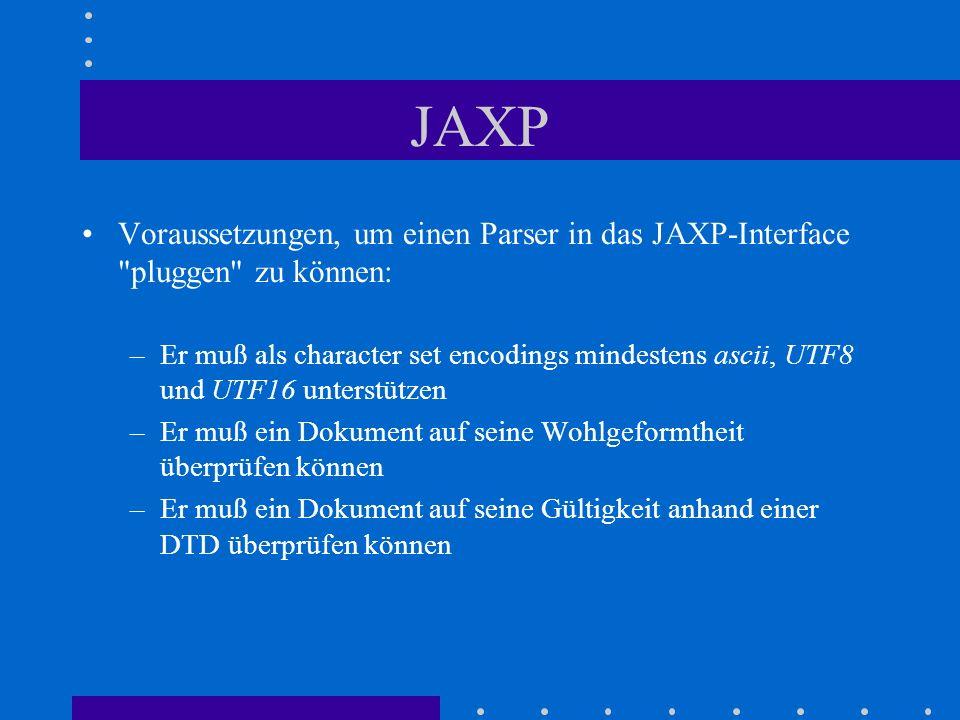 JAXP Voraussetzungen, um einen Parser in das JAXP-Interface pluggen zu können: –Er muß als character set encodings mindestens ascii, UTF8 und UTF16 unterstützen –Er muß ein Dokument auf seine Wohlgeformtheit überprüfen können –Er muß ein Dokument auf seine Gültigkeit anhand einer DTD überprüfen können