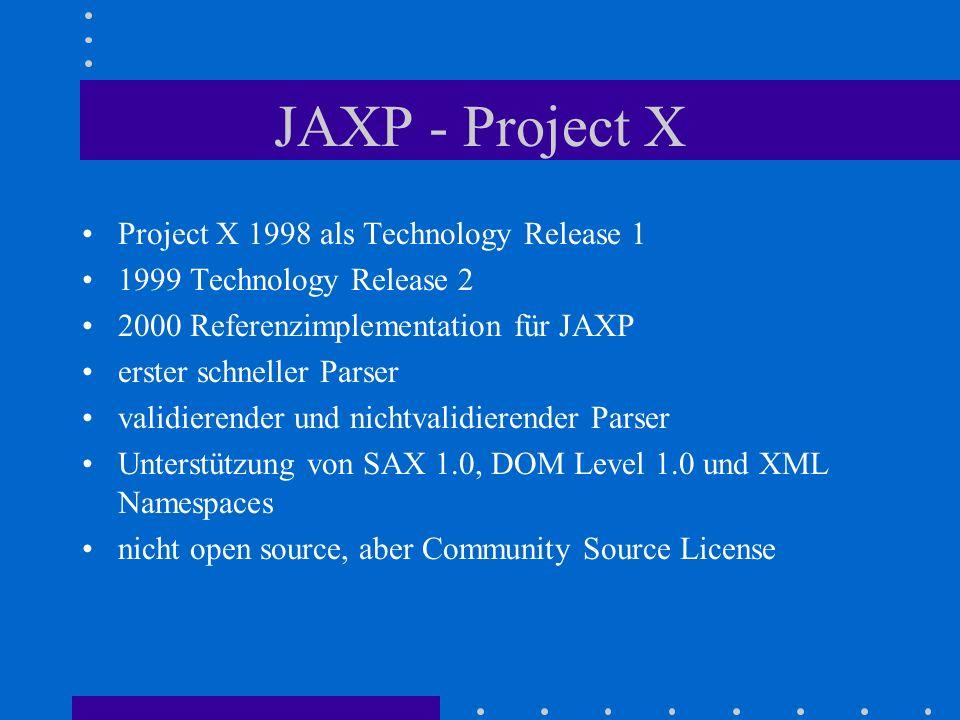 JAXP - Project X Project X 1998 als Technology Release 1 1999 Technology Release 2 2000 Referenzimplementation für JAXP erster schneller Parser validierender und nichtvalidierender Parser Unterstützung von SAX 1.0, DOM Level 1.0 und XML Namespaces nicht open source, aber Community Source License