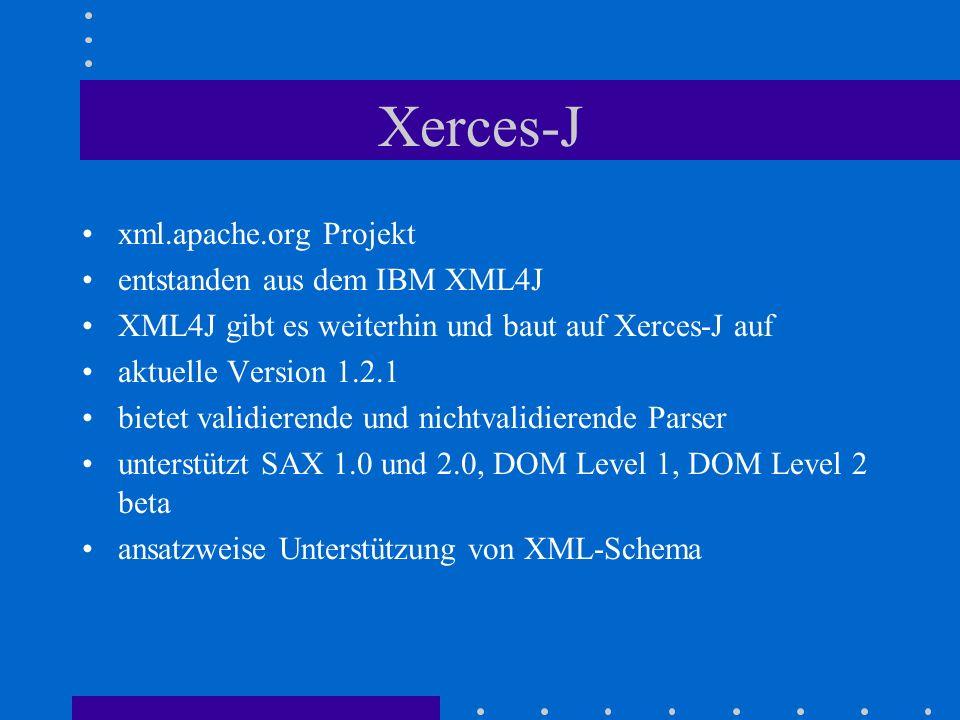 Xerces-J xml.apache.org Projekt entstanden aus dem IBM XML4J XML4J gibt es weiterhin und baut auf Xerces-J auf aktuelle Version 1.2.1 bietet validierende und nichtvalidierende Parser unterstützt SAX 1.0 und 2.0, DOM Level 1, DOM Level 2 beta ansatzweise Unterstützung von XML-Schema