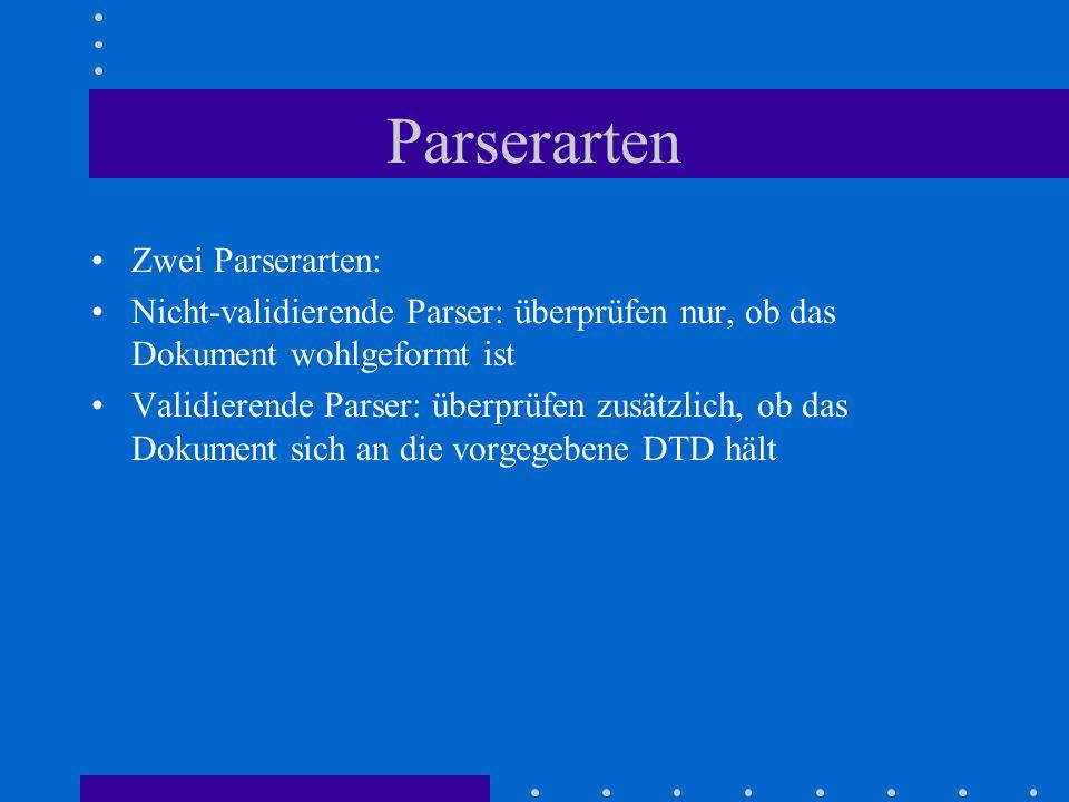 Parserarten Zwei Parserarten: Nicht-validierende Parser: überprüfen nur, ob das Dokument wohlgeformt ist Validierende Parser: überprüfen zusätzlich, ob das Dokument sich an die vorgegebene DTD hält