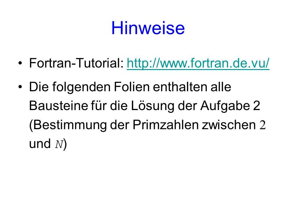 Hinweise Fortran-Tutorial: http://www.fortran.de.vu/http://www.fortran.de.vu/ Die folgenden Folien enthalten alle Bausteine für die Lösung der Aufgabe 2 (Bestimmung der Primzahlen zwischen 2 und N )