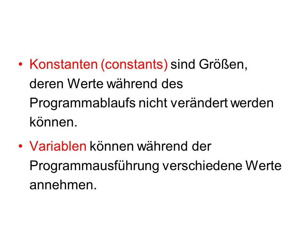 Konstanten (constants) sind Größen, deren Werte während des Programmablaufs nicht verändert werden können.