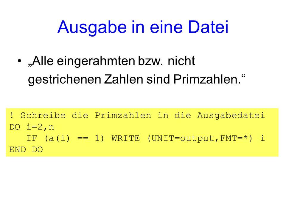 Ausgabe in eine Datei Alle eingerahmten bzw. nicht gestrichenen Zahlen sind Primzahlen. ! Schreibe die Primzahlen in die Ausgabedatei DO i=2,n IF (a(i