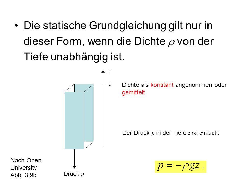 Die statische Grundgleichung gilt nur in dieser Form, wenn die Dichte von der Tiefe unabhängig ist. z 0 Dichte als konstant angenommen oder gemittelt