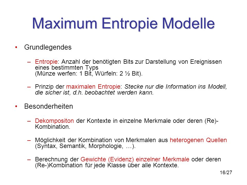16/27 Maximum Entropie Modelle Grundlegendes –Entropie: Anzahl der benötigten Bits zur Darstellung von Ereignissen eines bestimmten Typs (Münze werfen: 1 Bit, Würfeln: 2 ½ Bit).