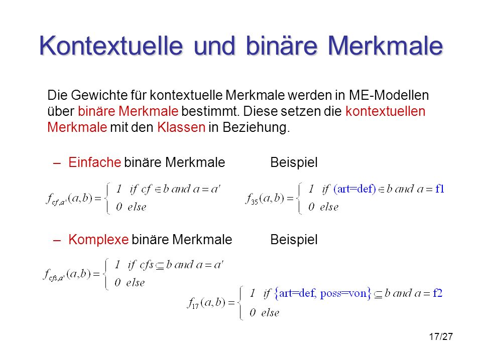 17/27 Kontextuelle und binäre Merkmale Die Gewichte für kontextuelle Merkmale werden in ME-Modellen über binäre Merkmale bestimmt.