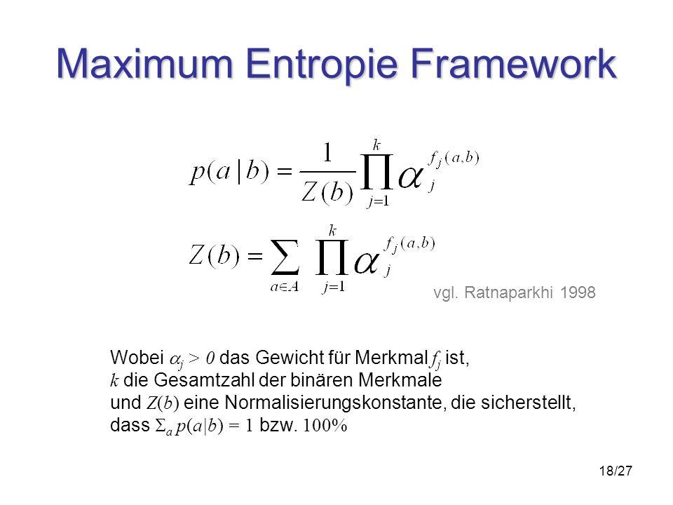 18/27 Maximum Entropie Framework Wobei j > 0 das Gewicht für Merkmal f j ist, k die Gesamtzahl der binären Merkmale und Z(b) eine Normalisierungskonstante, die sicherstellt, dass a p(a|b) = 1 bzw.