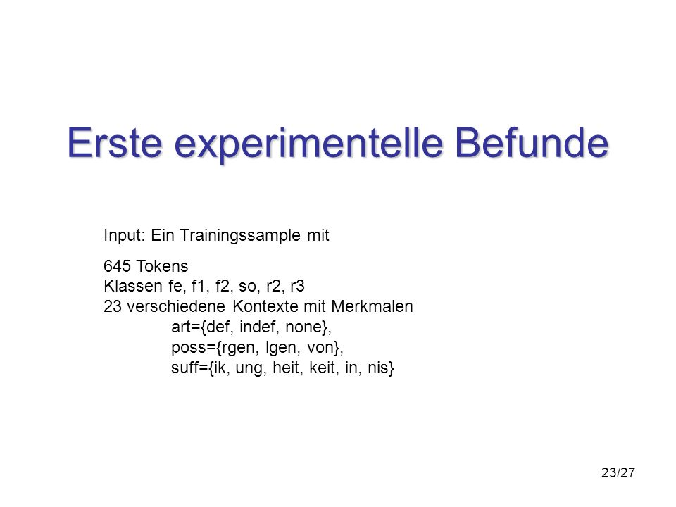 23/27 Erste experimentelle Befunde Input: Ein Trainingssample mit 645 Tokens Klassen fe, f1, f2, so, r2, r3 23 verschiedene Kontexte mit Merkmalen art