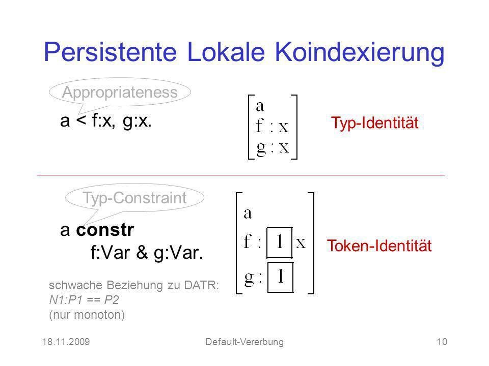 18.11.2009Default-Vererbung10 Persistente Lokale Koindexierung a < f:x, g:x. a constr f:Var & g:Var. Token-Identität Typ-Identität Appropriateness Typ