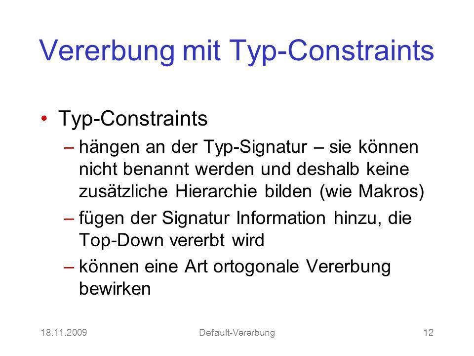 18.11.2009Default-Vererbung12 Vererbung mit Typ-Constraints Typ-Constraints –hängen an der Typ-Signatur – sie können nicht benannt werden und deshalb keine zusätzliche Hierarchie bilden (wie Makros) –fügen der Signatur Information hinzu, die Top-Down vererbt wird –können eine Art ortogonale Vererbung bewirken