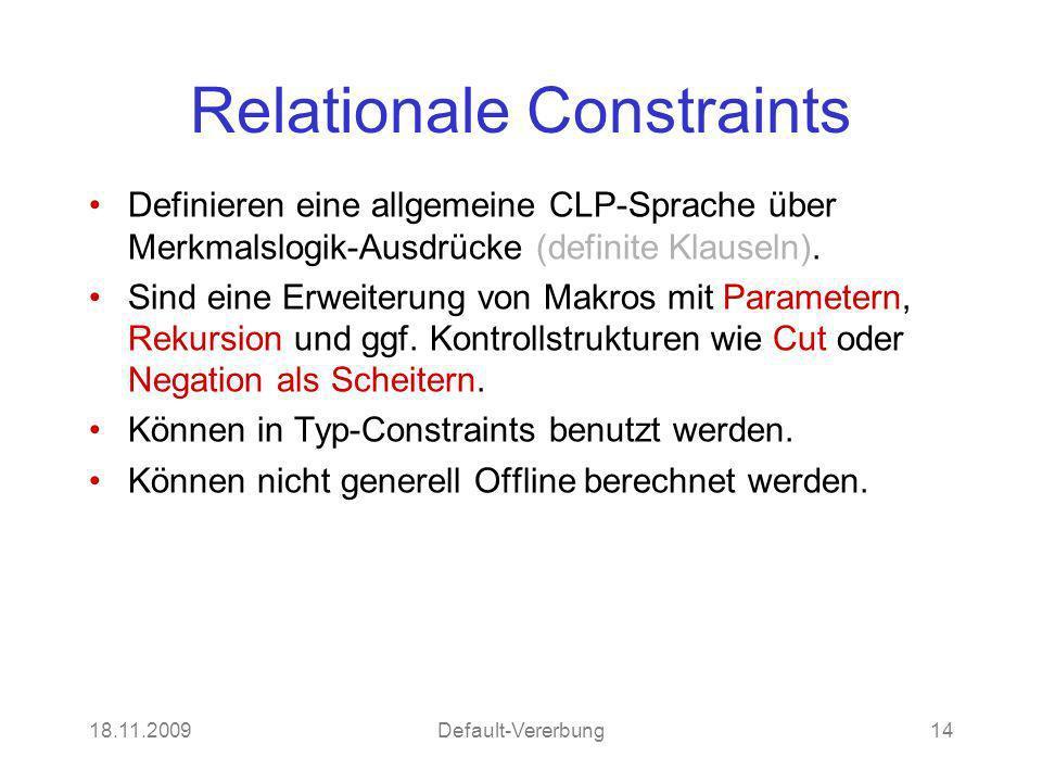 18.11.2009Default-Vererbung14 Relationale Constraints Definieren eine allgemeine CLP-Sprache über Merkmalslogik-Ausdrücke (definite Klauseln). Sind ei
