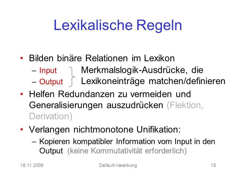 18.11.2009Default-Vererbung15 Lexikalische Regeln Bilden binäre Relationen im Lexikon –Input –Output Helfen Redundanzen zu vermeiden und Generalisieru