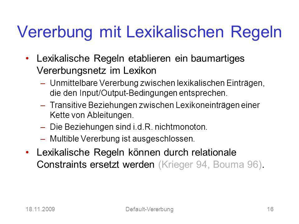 18.11.2009Default-Vererbung16 Vererbung mit Lexikalischen Regeln Lexikalische Regeln etablieren ein baumartiges Vererbungsnetz im Lexikon –Unmittelbare Vererbung zwischen lexikalischen Einträgen, die den Input/Output-Bedingungen entsprechen.