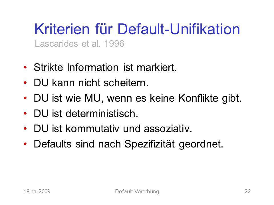 18.11.2009Default-Vererbung22 Kriterien für Default-Unifikation Strikte Information ist markiert. DU kann nicht scheitern. DU ist wie MU, wenn es kein