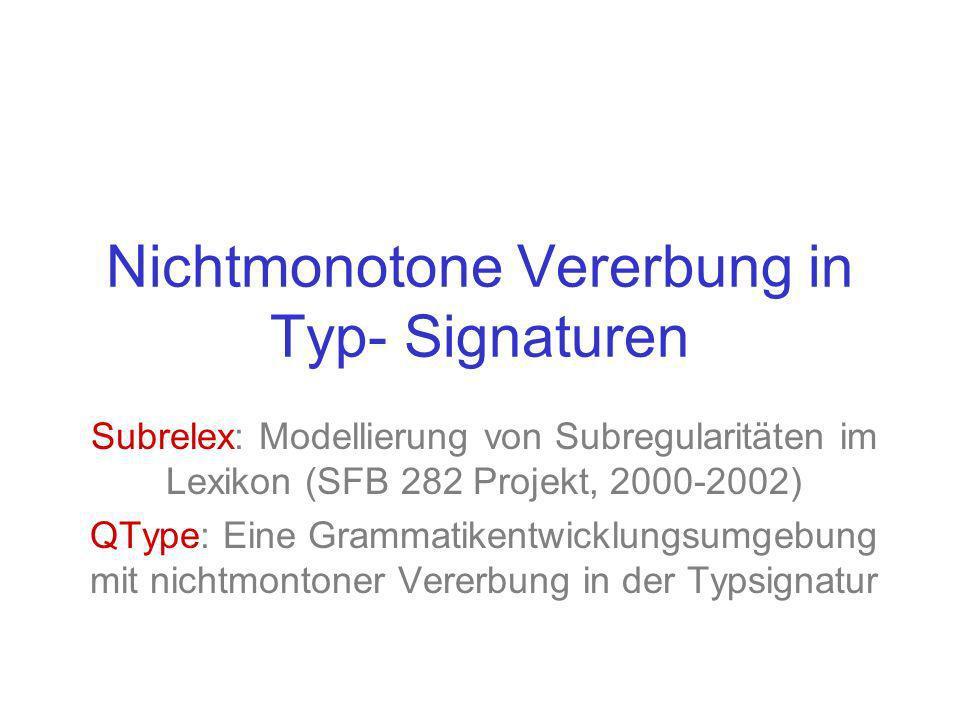 Nichtmonotone Vererbung in Typ- Signaturen Subrelex: Modellierung von Subregularitäten im Lexikon (SFB 282 Projekt, 2000-2002) QType: Eine Grammatikentwicklungsumgebung mit nichtmontoner Vererbung in der Typsignatur
