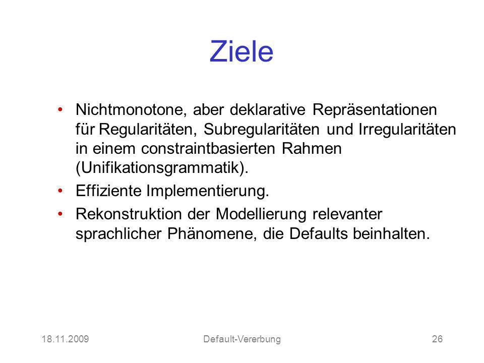 18.11.2009Default-Vererbung26 Ziele Nichtmonotone, aber deklarative Repräsentationen für Regularitäten, Subregularitäten und Irregularitäten in einem constraintbasierten Rahmen (Unifikationsgrammatik).