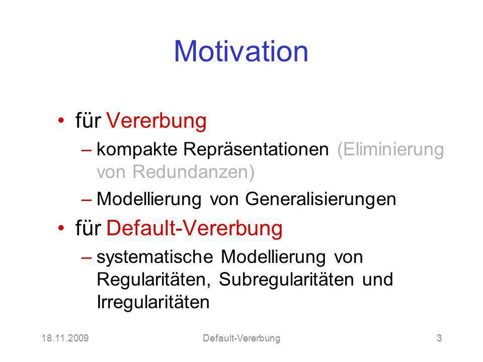 18.11.2009Default-Vererbung3 Motivation für Vererbung –kompakte Repräsentationen (Eliminierung von Redundanzen) –Modellierung von Generalisierungen für Default-Vererbung –systematische Modellierung von Regularitäten, Subregularitäten und Irregularitäten
