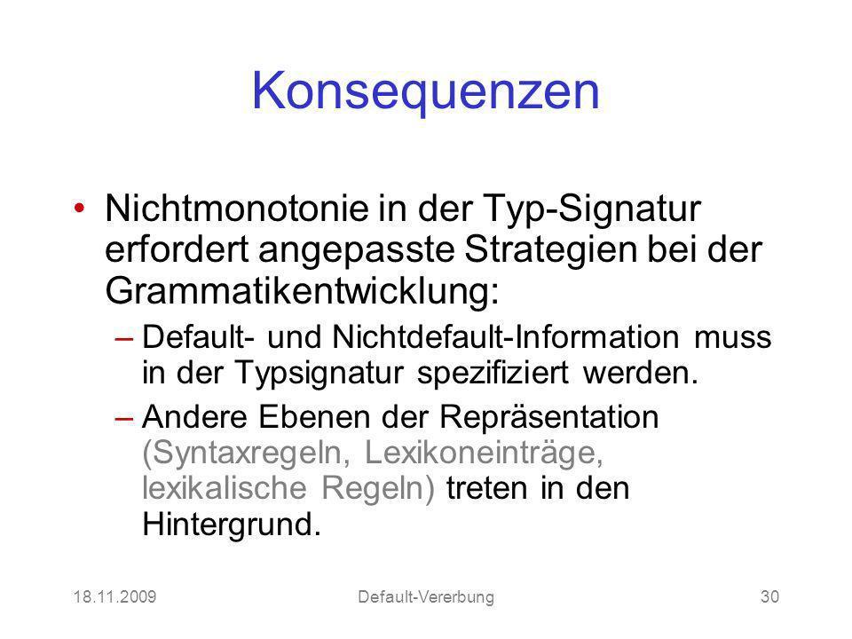 18.11.2009Default-Vererbung30 Konsequenzen Nichtmonotonie in der Typ-Signatur erfordert angepasste Strategien bei der Grammatikentwicklung: –Default- und Nichtdefault-Information muss in der Typsignatur spezifiziert werden.