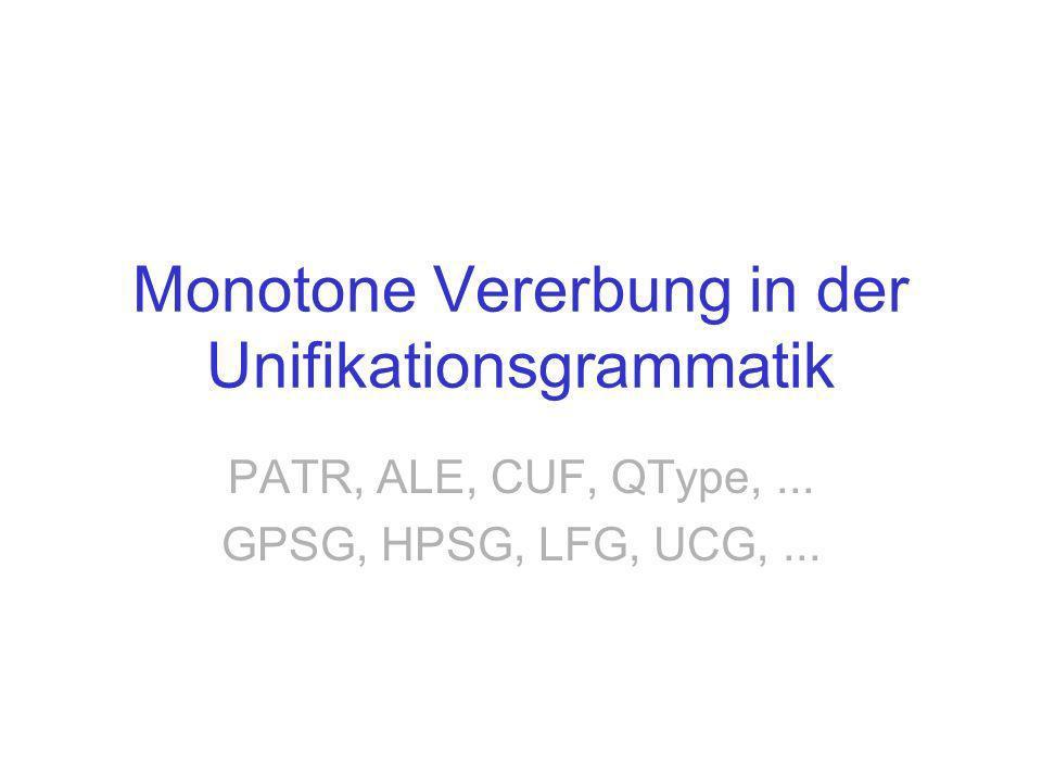 Monotone Vererbung in der Unifikationsgrammatik PATR, ALE, CUF, QType,... GPSG, HPSG, LFG, UCG,...