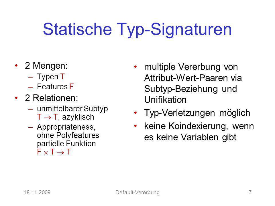 18.11.2009Default-Vererbung7 Statische Typ-Signaturen 2 Mengen: –Typen T –Features F 2 Relationen: –unmittelbarer Subtyp T T, azyklisch –Appropriatene