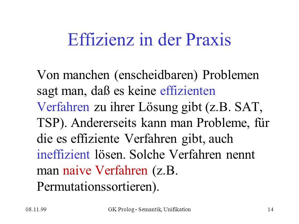 08.11.99GK Prolog - Semantik, Unifikation14 Effizienz in der Praxis Von manchen (enscheidbaren) Problemen sagt man, daß es keine effizienten Verfahren zu ihrer Lösung gibt (z.B.