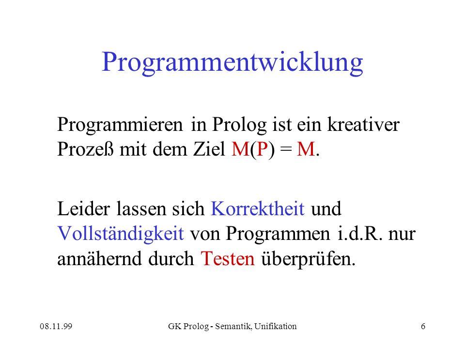 08.11.99GK Prolog - Semantik, Unifikation6 Programmentwicklung Programmieren in Prolog ist ein kreativer Prozeß mit dem Ziel M(P) = M.