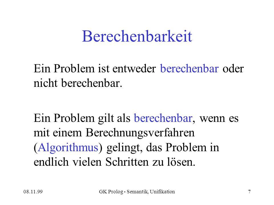 08.11.99GK Prolog - Semantik, Unifikation7 Berechenbarkeit Ein Problem ist entweder berechenbar oder nicht berechenbar.