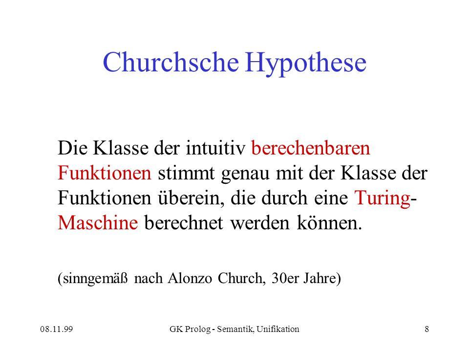 08.11.99GK Prolog - Semantik, Unifikation8 Churchsche Hypothese Die Klasse der intuitiv berechenbaren Funktionen stimmt genau mit der Klasse der Funktionen überein, die durch eine Turing- Maschine berechnet werden können.