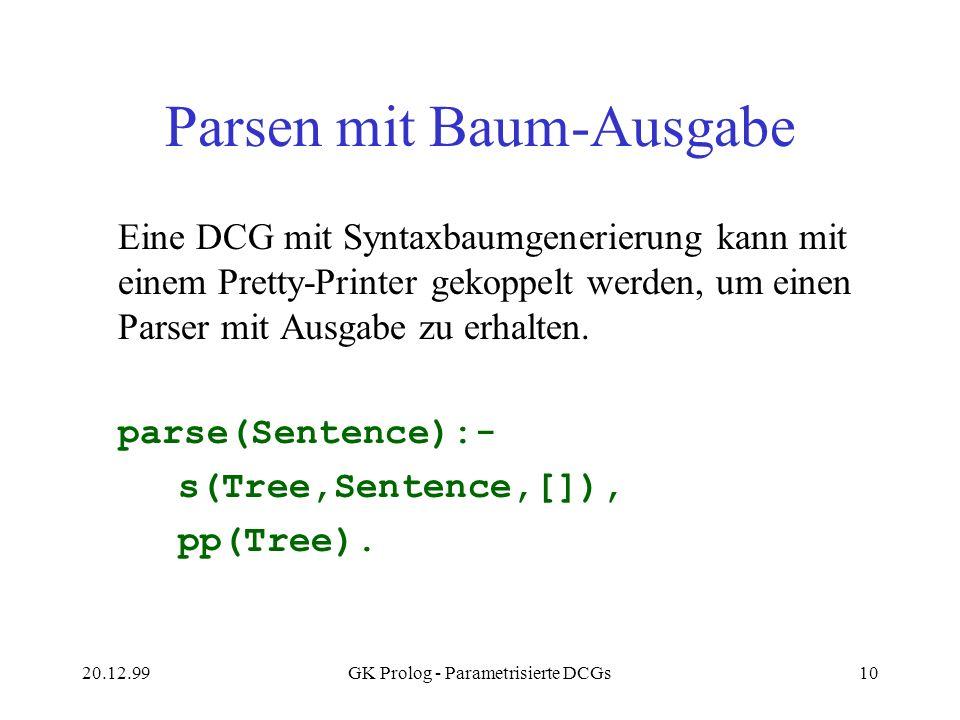 20.12.99GK Prolog - Parametrisierte DCGs10 Parsen mit Baum-Ausgabe Eine DCG mit Syntaxbaumgenerierung kann mit einem Pretty-Printer gekoppelt werden,
