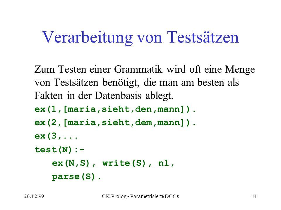 20.12.99GK Prolog - Parametrisierte DCGs11 Verarbeitung von Testsätzen Zum Testen einer Grammatik wird oft eine Menge von Testsätzen benötigt, die man