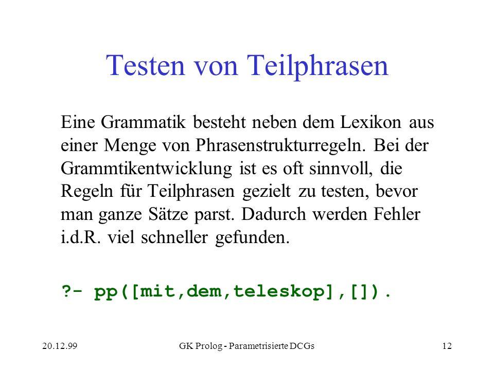 20.12.99GK Prolog - Parametrisierte DCGs12 Testen von Teilphrasen Eine Grammatik besteht neben dem Lexikon aus einer Menge von Phrasenstrukturregeln.