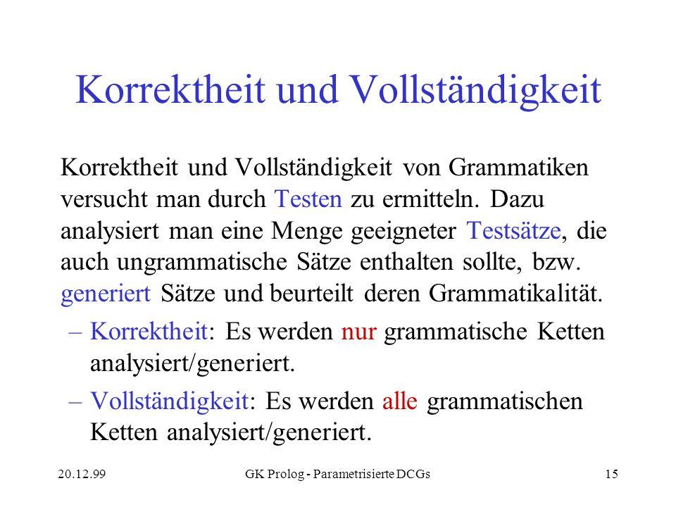 20.12.99GK Prolog - Parametrisierte DCGs15 Korrektheit und Vollständigkeit Korrektheit und Vollständigkeit von Grammatiken versucht man durch Testen z