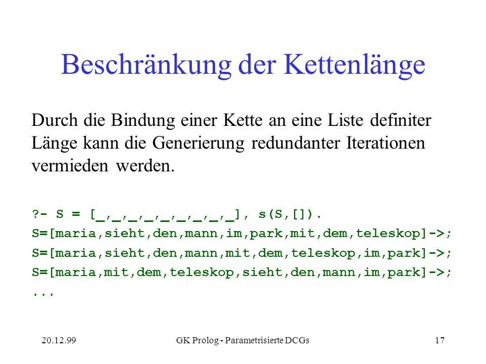 20.12.99GK Prolog - Parametrisierte DCGs17 Beschränkung der Kettenlänge Durch die Bindung einer Kette an eine Liste definiter Länge kann die Generieru